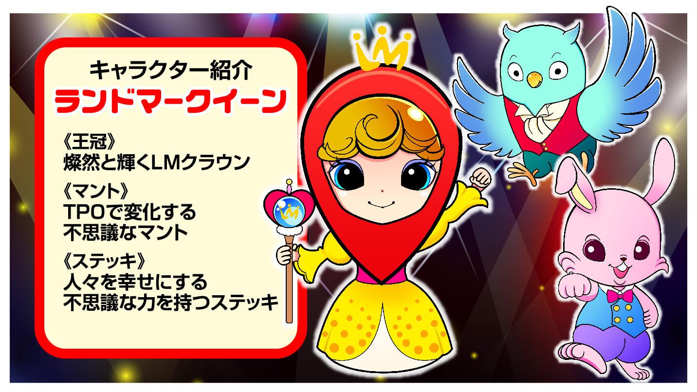 キャラクター紹介:ランドマークイーン 王冠:燦然と輝くLMクラウン、マント:TPOで変化する不思議なマント、ステッキ:不思議な力を持つステッキ